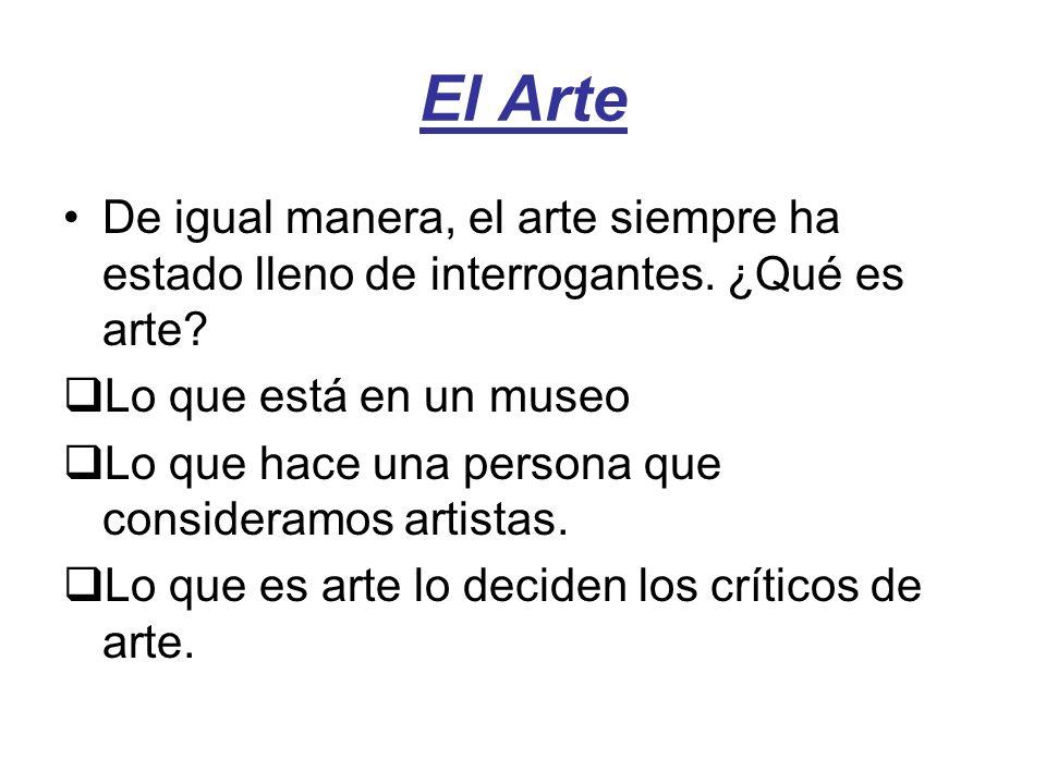 El Arte De igual manera, el arte siempre ha estado lleno de interrogantes. ¿Qué es arte? Lo que está en un museo Lo que hace una persona que considera