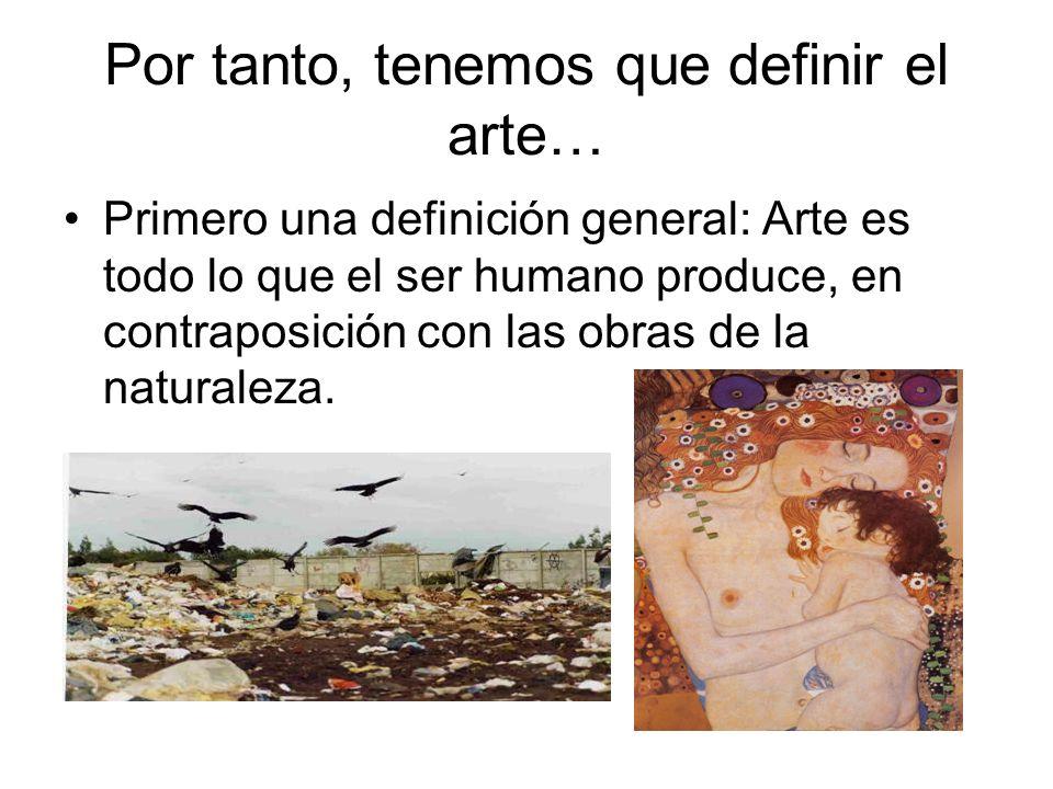 Por tanto, tenemos que definir el arte… Primero una definición general: Arte es todo lo que el ser humano produce, en contraposición con las obras de