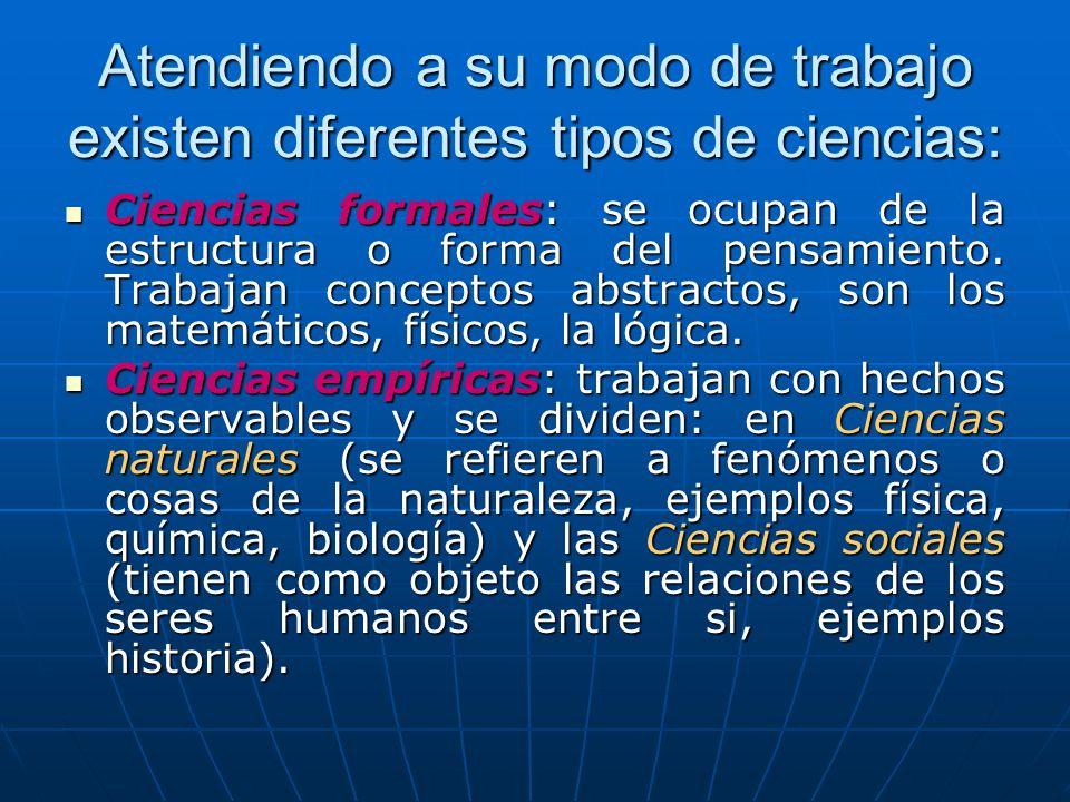 Atendiendo a su modo de trabajo existen diferentes tipos de ciencias: Ciencias formales: se ocupan de la estructura o forma del pensamiento. Trabajan