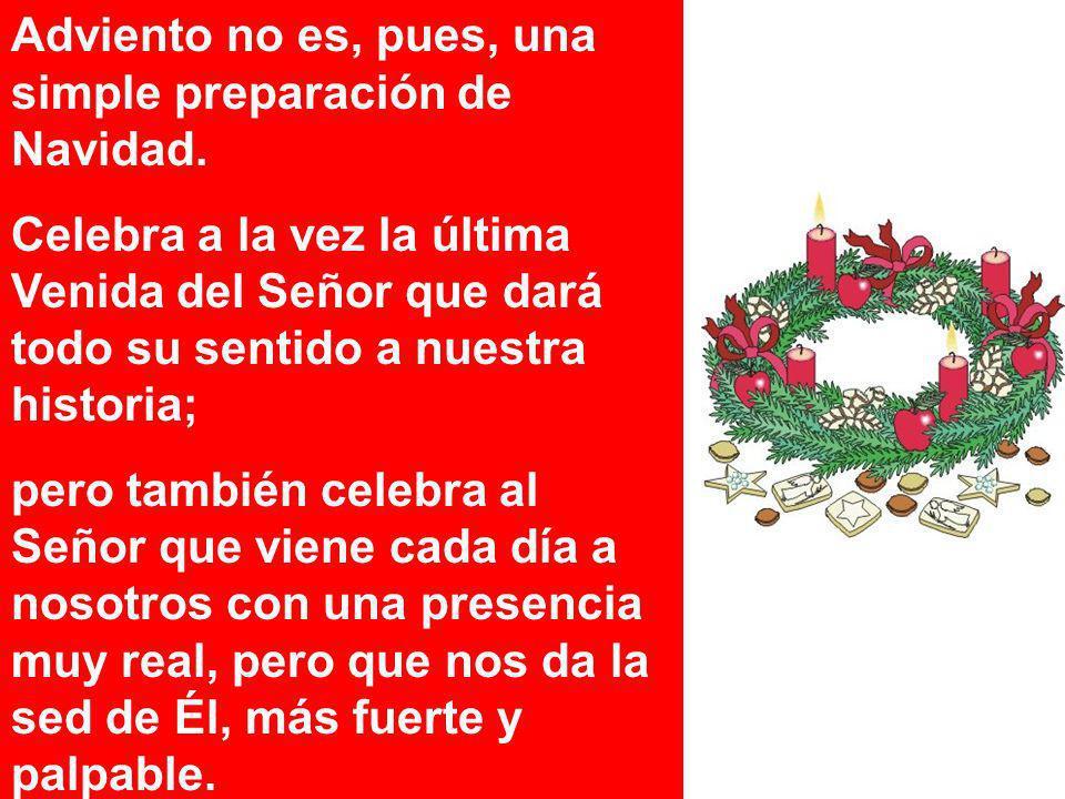 Adviento no es, pues, una simple preparación de Navidad. Celebra a la vez la última Venida del Señor que dará todo su sentido a nuestra historia; pero