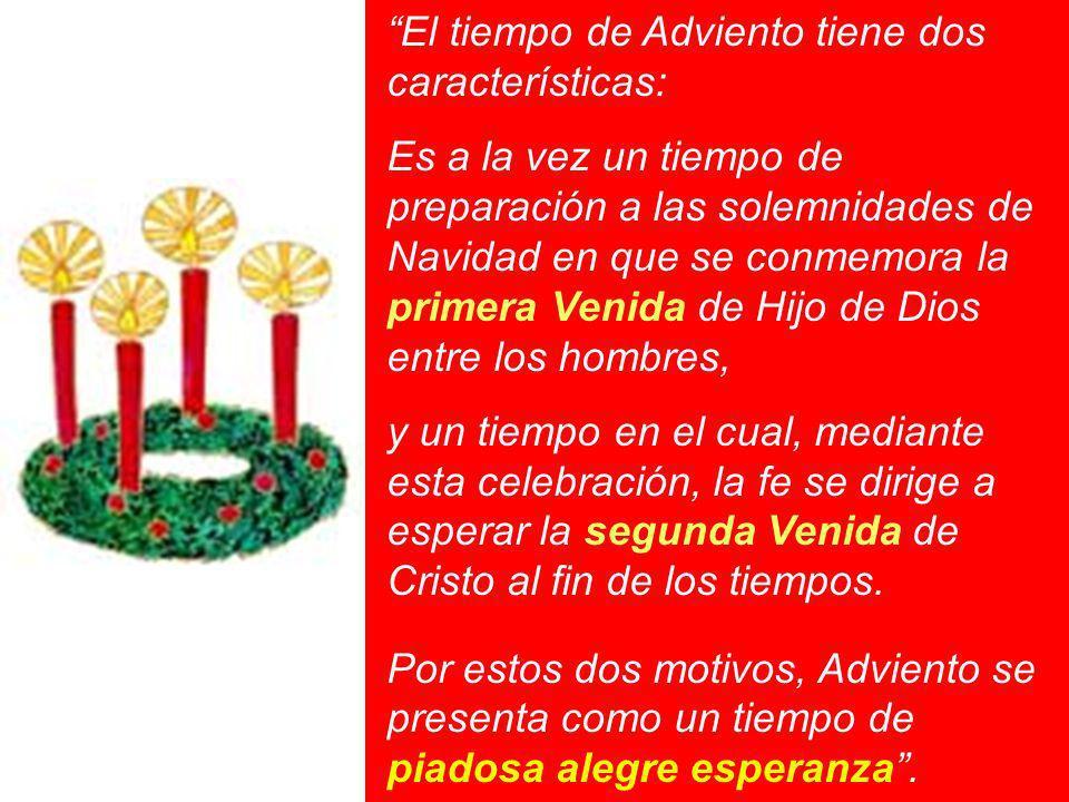 El tiempo de Adviento tiene dos características: Es a la vez un tiempo de preparación a las solemnidades de Navidad en que se conmemora la primera Ven