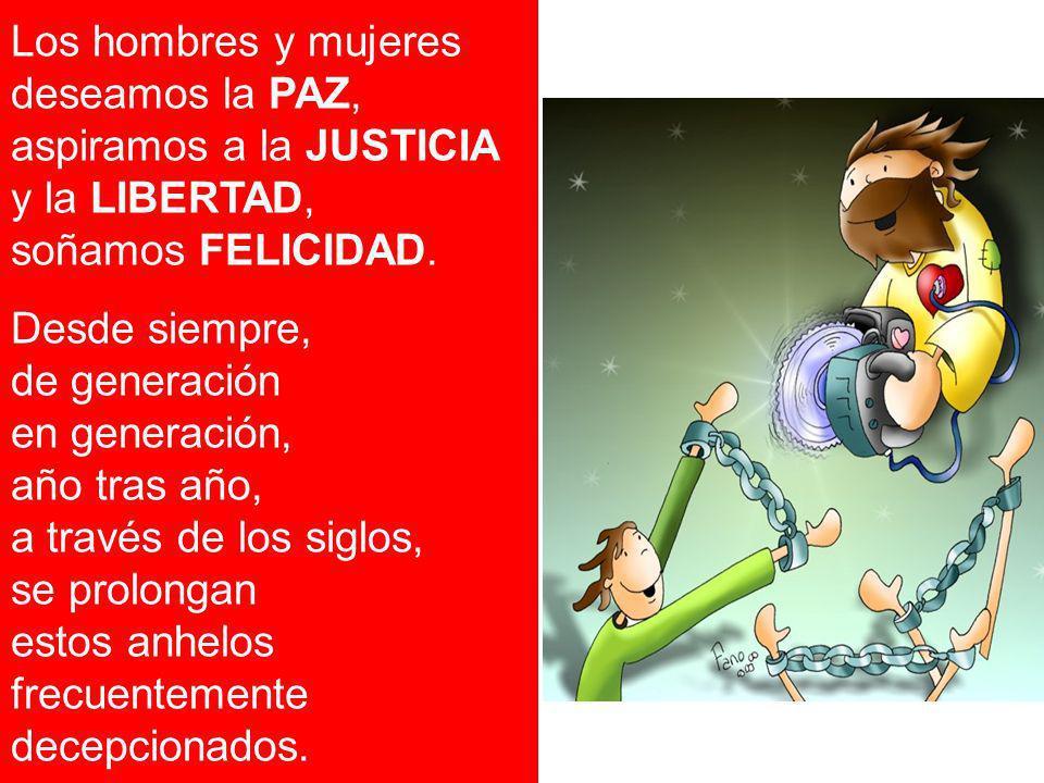 Los hombres y mujeres deseamos la PAZ, aspiramos a la JUSTICIA y la LIBERTAD, soñamos FELICIDAD. Desde siempre, de generación en generación, año tras
