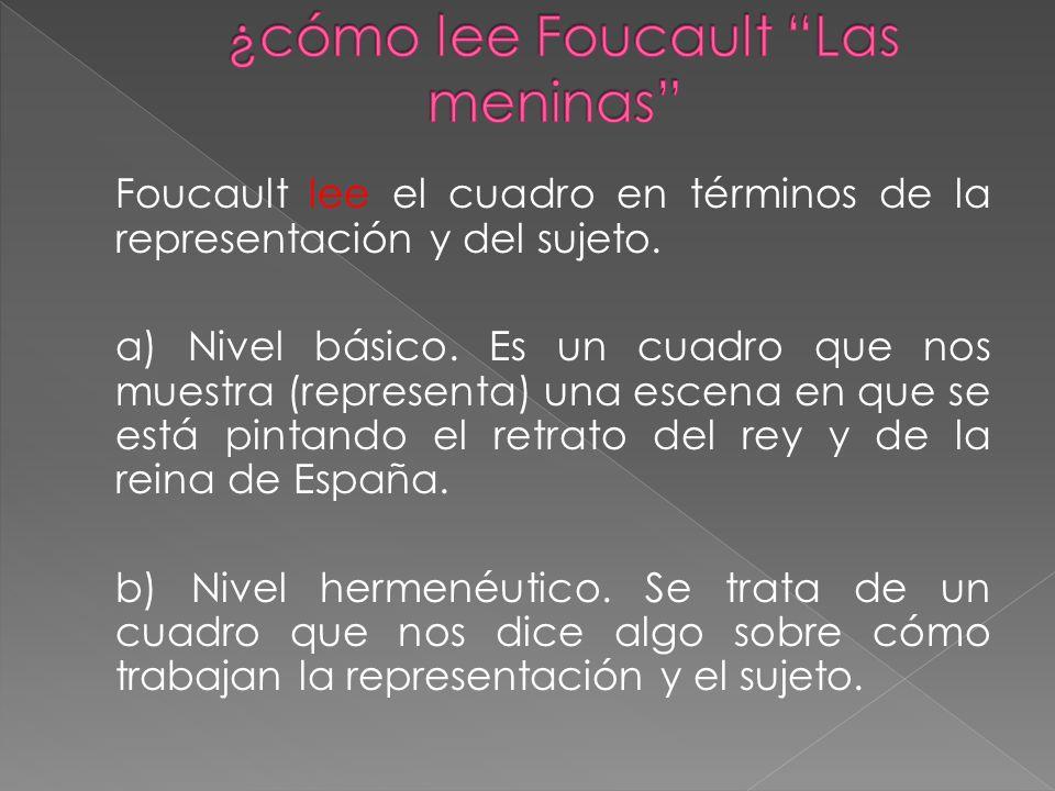 Foucault lee el cuadro en términos de la representación y del sujeto. a) Nivel básico. Es un cuadro que nos muestra (representa) una escena en que se