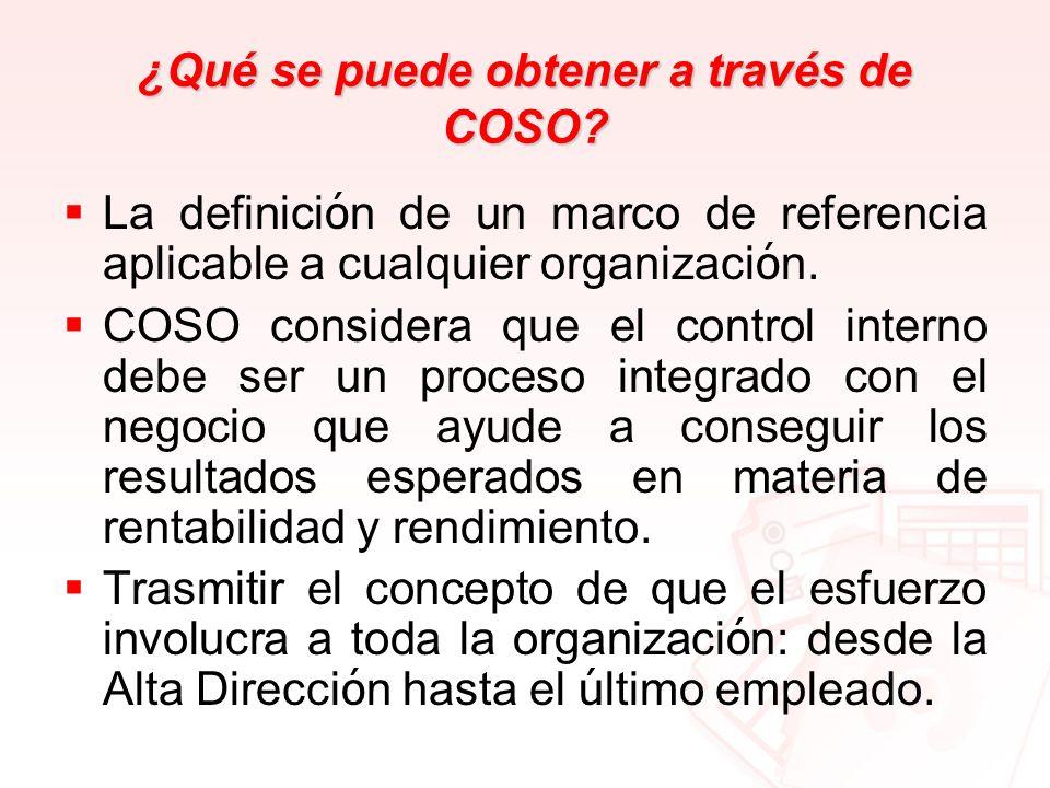 ¿Qué se puede obtener a través de COSO? La definici ó n de un marco de referencia aplicable a cualquier organizaci ó n. COSO considera que el control