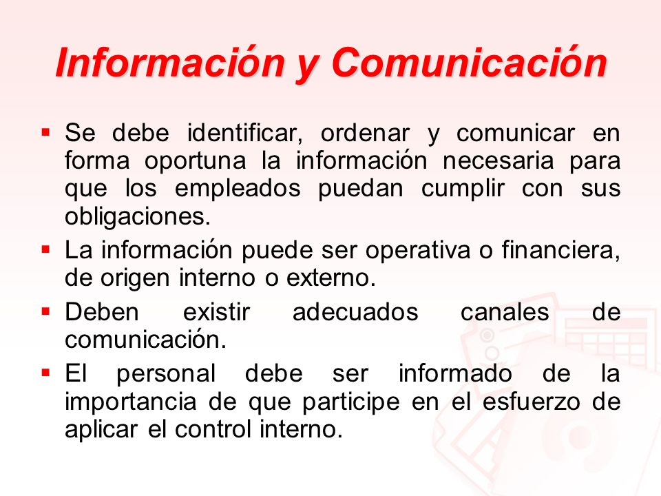 Informaci ó n y Comunicaci ó n Se debe identificar, ordenar y comunicar en forma oportuna la informaci ó n necesaria para que los empleados puedan cum