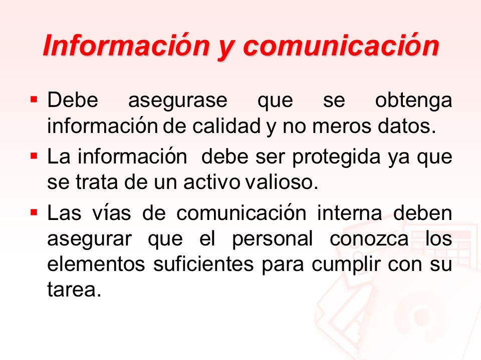 Informaci ó n y comunicaci ó n Debe asegurase que se obtenga informaci ó n de calidad y no meros datos. La informaci ó n debe ser protegida ya que se