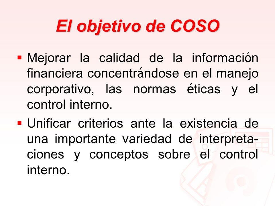 El objetivo de COSO Mejorar la calidad de la informaci ó n financiera concentr á ndose en el manejo corporativo, las normas é ticas y el control inter