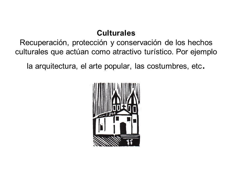 Culturales Recuperación, protección y conservación de los hechos culturales que actúan como atractivo turístico. Por ejemplo la arquitectura, el arte