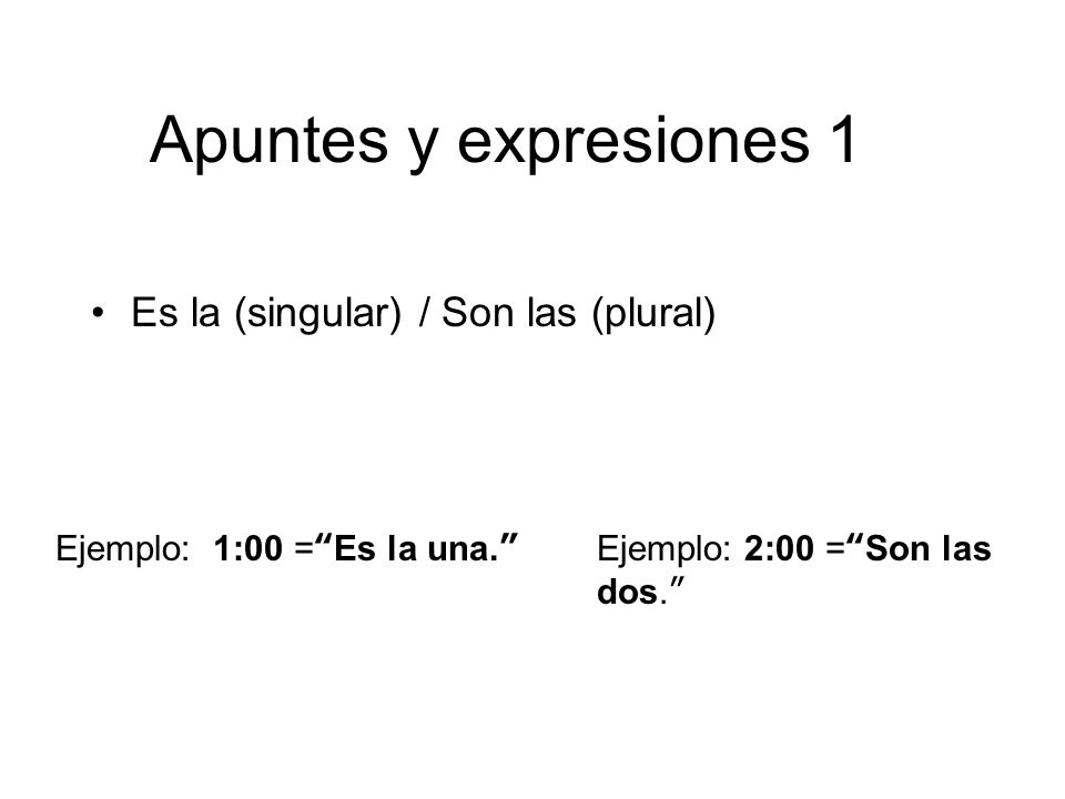 Apuntes y expresiones 1 Es la (singular) / Son las (plural) Ejemplo: 1:00 =Es la una.Ejemplo: 2:00 =Son las dos.