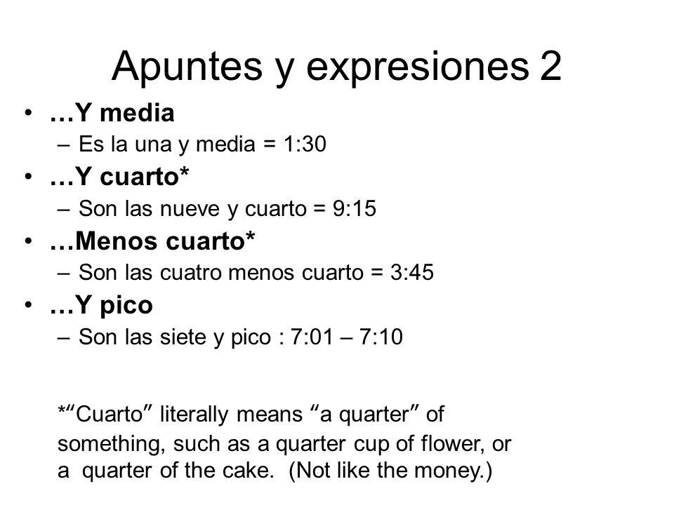 Apuntes y expresiones 2 …Y media –Es la una y media = 1:30 …Y cuarto* –Son las nueve y cuarto = 9:15 …Menos cuarto* –Son las cuatro menos cuarto = 3:4