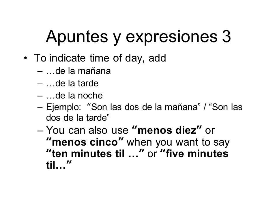 Apuntes y expresiones 3 To indicate time of day, add –…de la mañana –…de la tarde –…de la noche –Ejemplo: Son las dos de la mañana / Son las dos de la