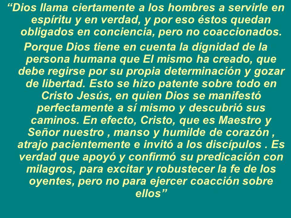 Dios llama ciertamente a los hombres a servirle en espíritu y en verdad, y por eso éstos quedan obligados en conciencia, pero no coaccionados. Porque