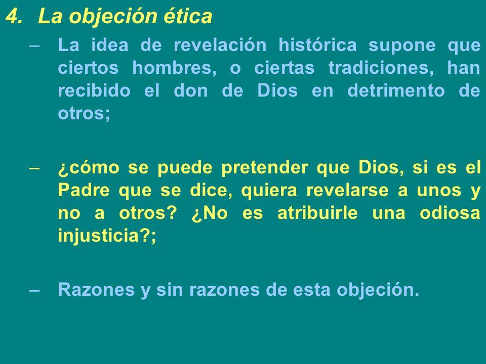 4.La objeción ética –La idea de revelación histórica supone que ciertos hombres, o ciertas tradiciones, han recibido el don de Dios en detrimento de o