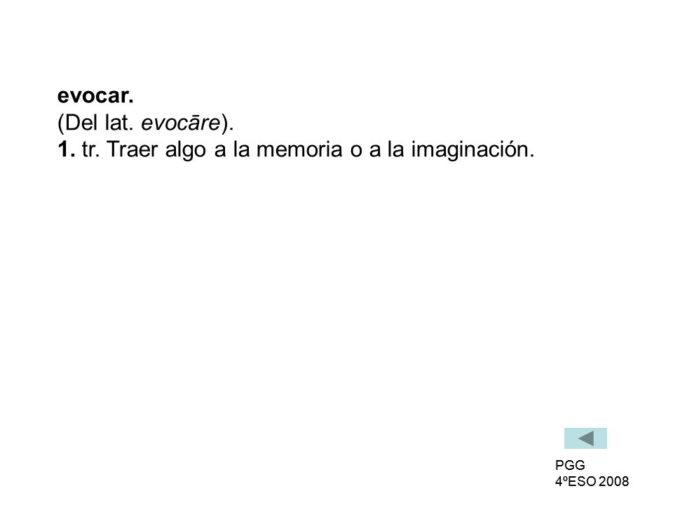 PGG 4ºESO 2008 PGG 4ºESO 2008 evocar. (Del lat. evocāre). 1. tr. Traer algo a la memoria o a la imaginación.