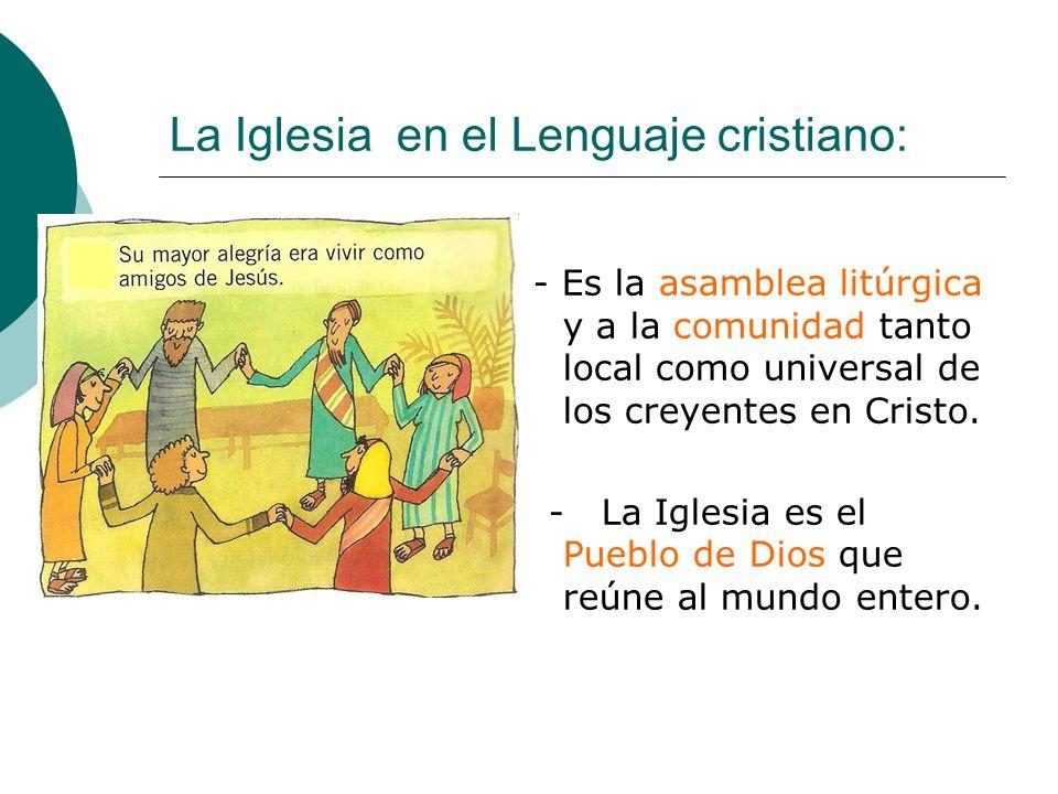 La Iglesia en el Lenguaje cristiano: - Es la asamblea litúrgica y a la comunidad tanto local como universal de los creyentes en Cristo. - La Iglesia e