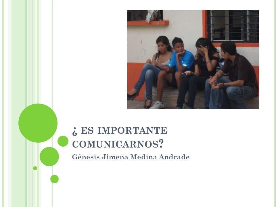 ¿ ES IMPORTANTE COMUNICARNOS ? Génesis Jimena Medina Andrade