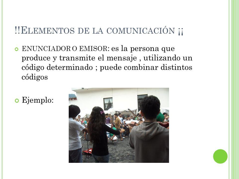 !!E LEMENTOS DE LA COMUNICACIÓN ¡¡ ENUNCIADOR O EMISOR : es la persona que produce y transmite el mensaje, utilizando un código determinado ; puede co