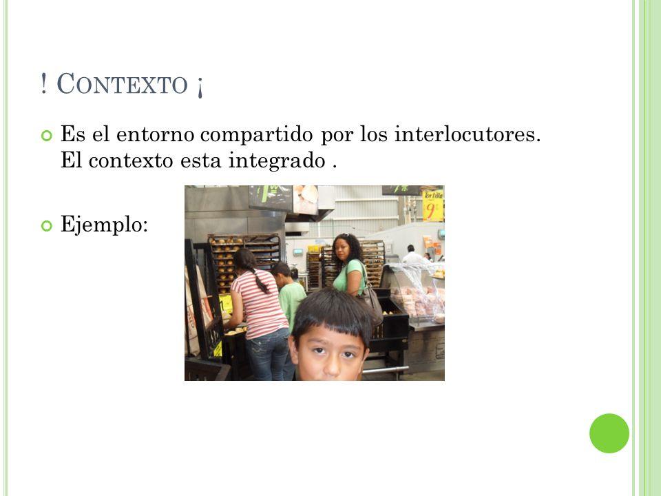 ! C ONTEXTO ¡ Es el entorno compartido por los interlocutores. El contexto esta integrado. Ejemplo: