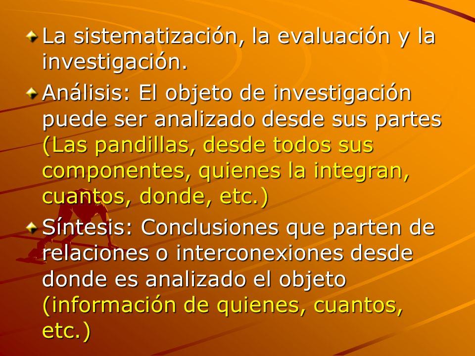 La sistematización, la evaluación y la investigación. Análisis: El objeto de investigación puede ser analizado desde sus partes (Las pandillas, desde