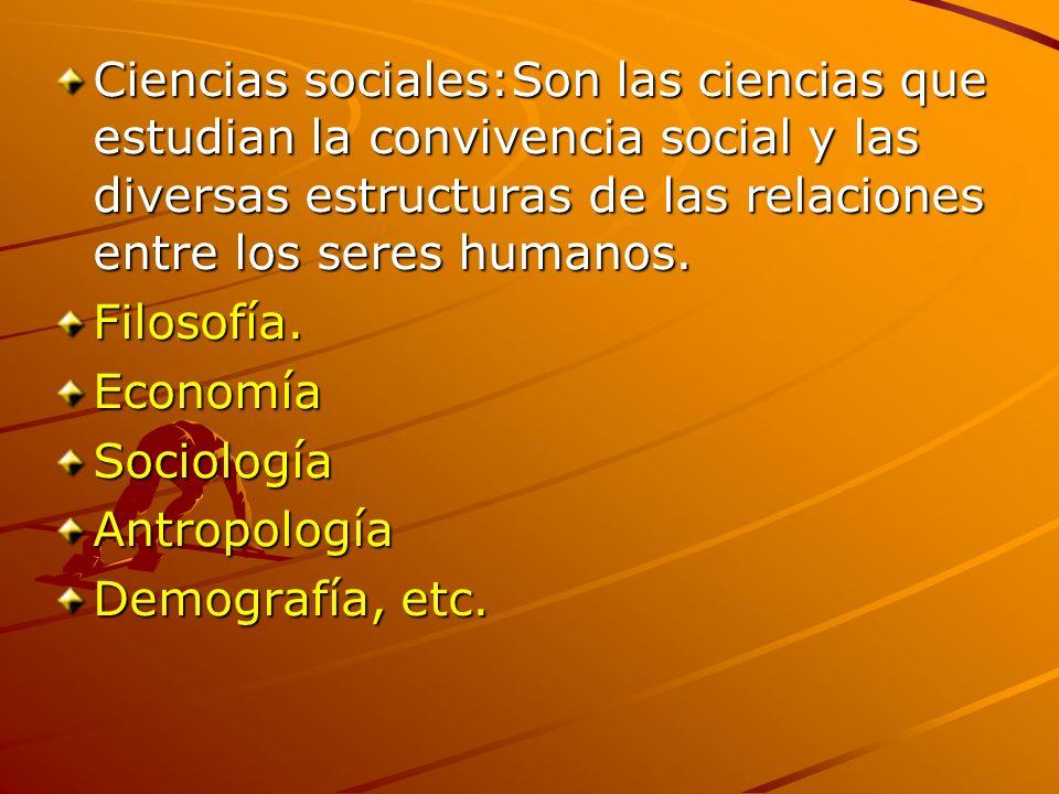 Ciencias sociales:Son las ciencias que estudian la convivencia social y las diversas estructuras de las relaciones entre los seres humanos. Filosofía.
