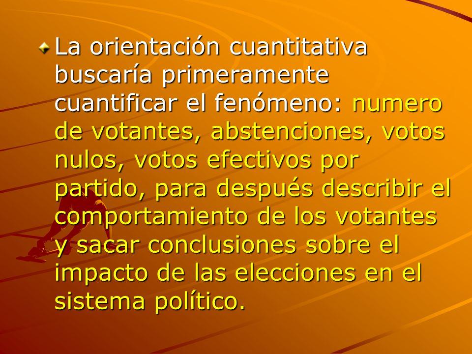 La orientación cuantitativa buscaría primeramente cuantificar el fenómeno: numero de votantes, abstenciones, votos nulos, votos efectivos por partido,