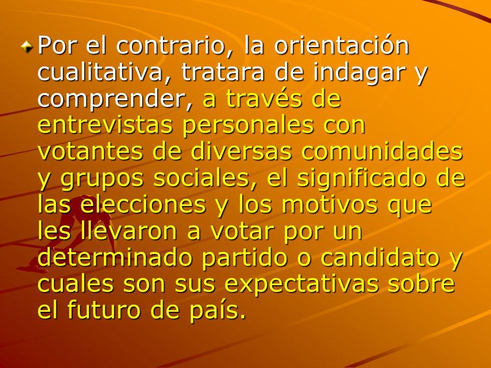 Por el contrario, la orientación cualitativa, tratara de indagar y comprender, a través de entrevistas personales con votantes de diversas comunidades