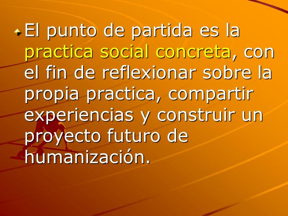 El punto de partida es la practica social concreta, con el fin de reflexionar sobre la propia practica, compartir experiencias y construir un proyecto