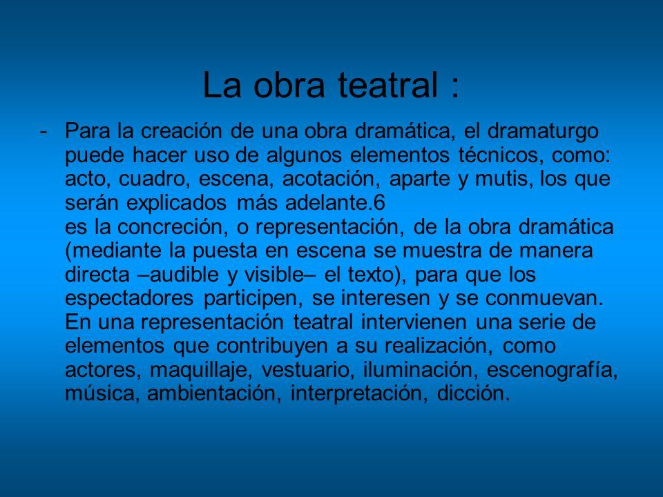 La obra teatral : -Para la creación de una obra dramática, el dramaturgo puede hacer uso de algunos elementos técnicos, como: acto, cuadro, escena, ac