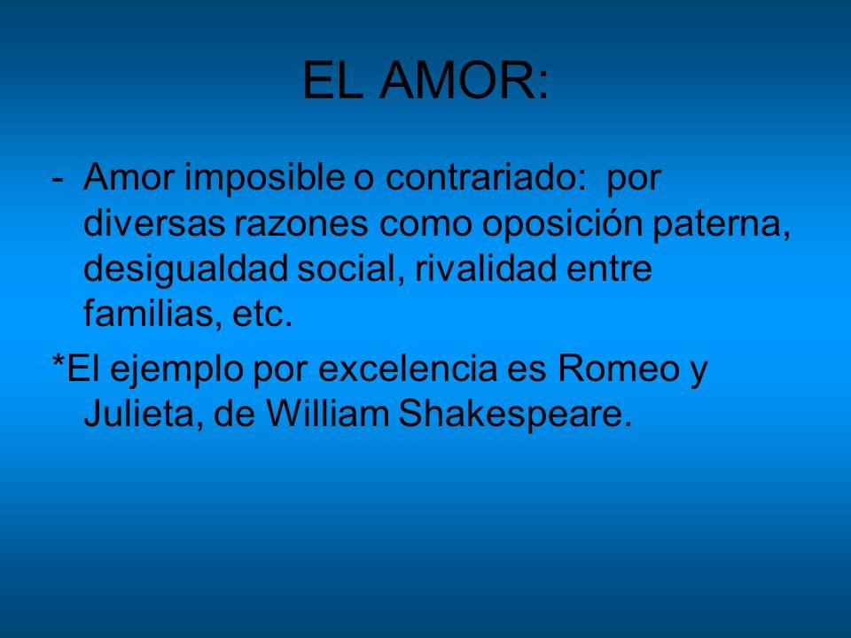 EL AMOR: -Amor imposible o contrariado: por diversas razones como oposición paterna, desigualdad social, rivalidad entre familias, etc. *El ejemplo po