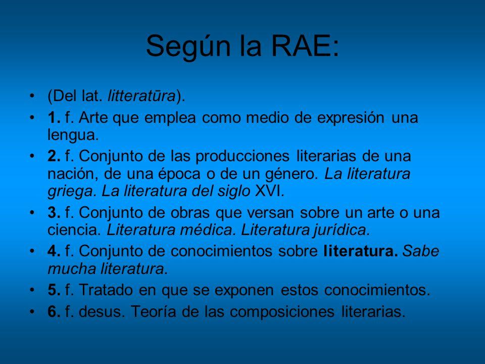 Según la RAE: (Del lat. litteratūra). 1. f. Arte que emplea como medio de expresión una lengua. 2. f. Conjunto de las producciones literarias de una n