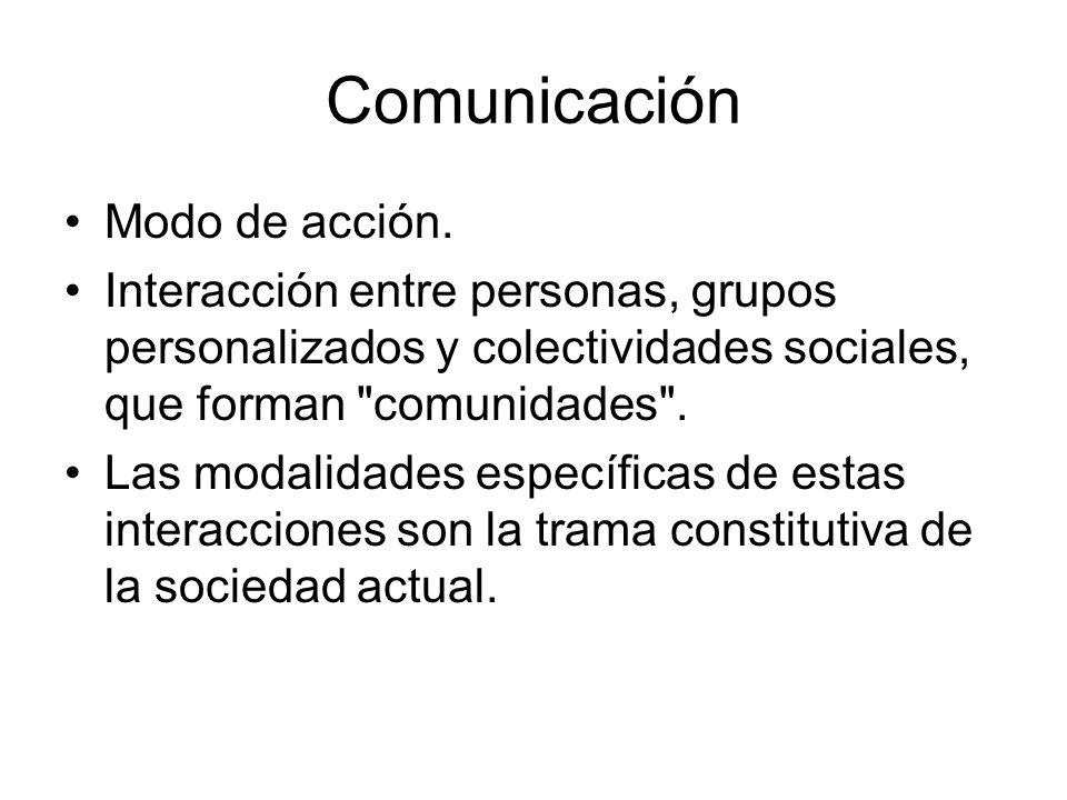 Comunicación Modo de acción. Interacción entre personas, grupos personalizados y colectividades sociales, que forman
