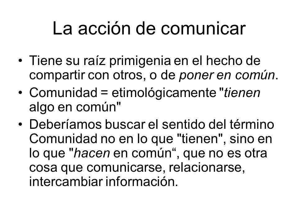 La acción de comunicar Tiene su raíz primigenia en el hecho de compartir con otros, o de poner en común. Comunidad = etimológicamente