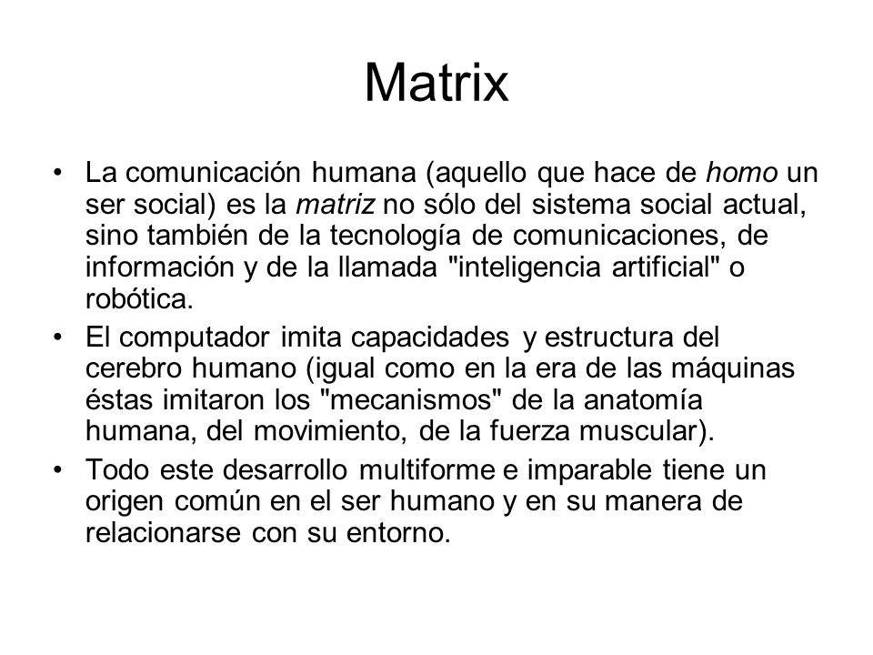 Matrix La comunicación humana (aquello que hace de homo un ser social) es la matriz no sólo del sistema social actual, sino también de la tecnología d