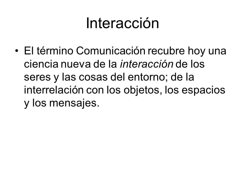 Interacción El término Comunicación recubre hoy una ciencia nueva de la interacción de los seres y las cosas del entorno; de la interrelación con los