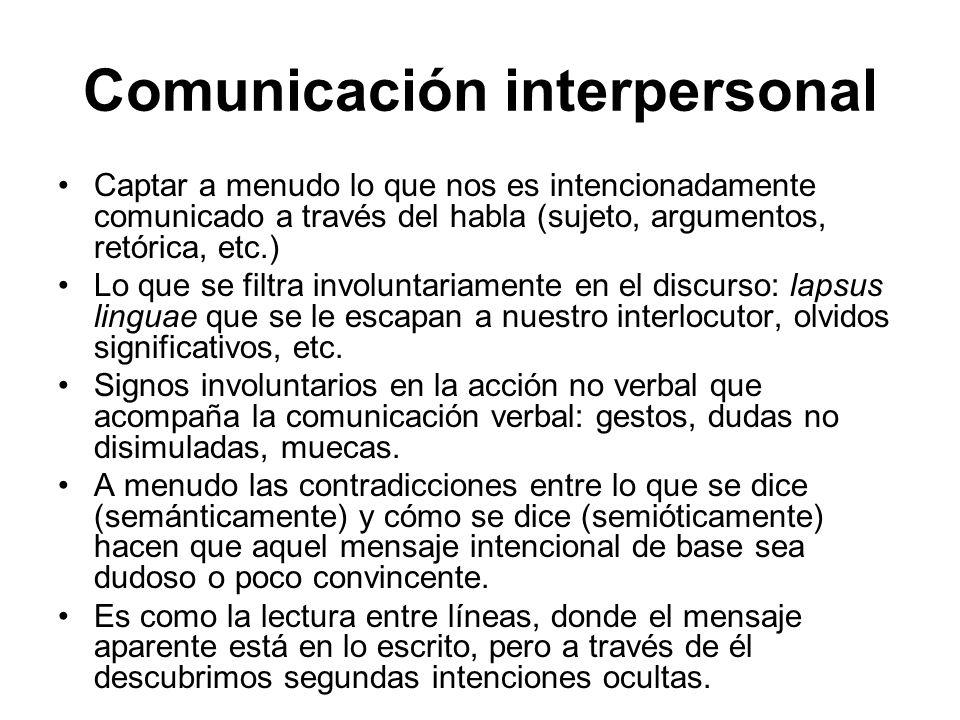 Comunicación interpersonal Captar a menudo lo que nos es intencionadamente comunicado a través del habla (sujeto, argumentos, retórica, etc.) Lo que s