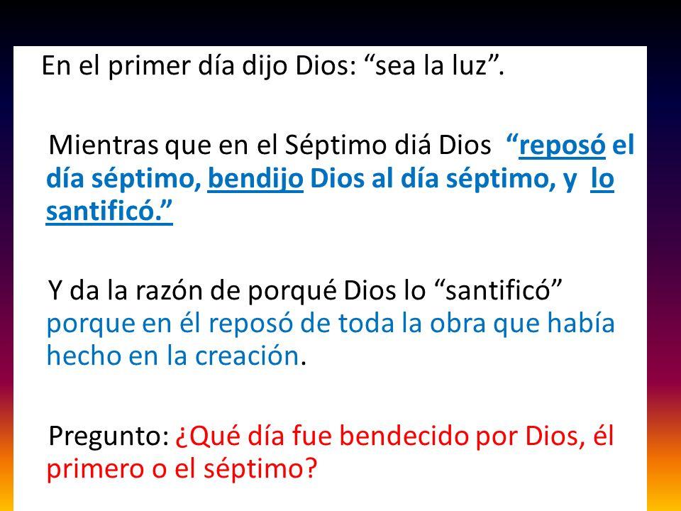En el primer día dijo Dios: sea la luz. Mientras que en el Séptimo diá Dios reposó el día séptimo, bendijo Dios al día séptimo, y lo santificó. Y da l