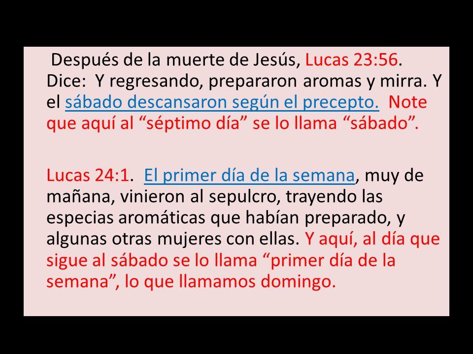 Después de la muerte de Jesús, Lucas 23:56. Dice: Y regresando, prepararon aromas y mirra. Y el sábado descansaron según el precepto. Note que aquí al