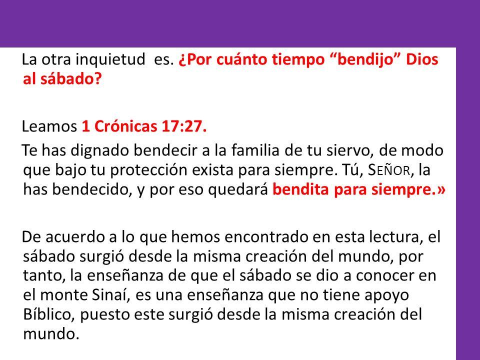 La otra inquietud es. ¿Por cuánto tiempo bendijo Dios al sábado? Leamos 1 Crónicas 17:27. Te has dignado bendecir a la familia de tu siervo, de modo q