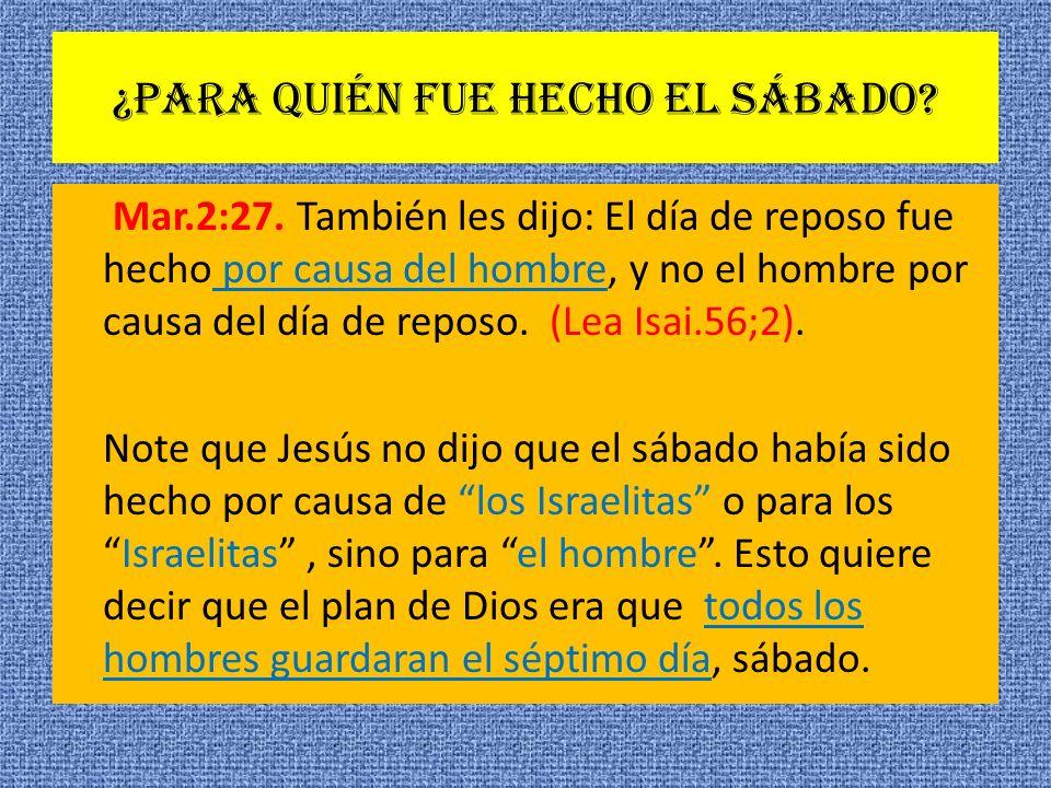 ¿Para quién fue hecho el sábado? Mar.2:27. También les dijo: El día de reposo fue hecho por causa del hombre, y no el hombre por causa del día de repo