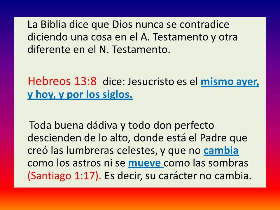 La Biblia dice que Dios nunca se contradice diciendo una cosa en el A. Testamento y otra diferente en el N. Testamento. Hebreos 13:8 dice: Jesucristo