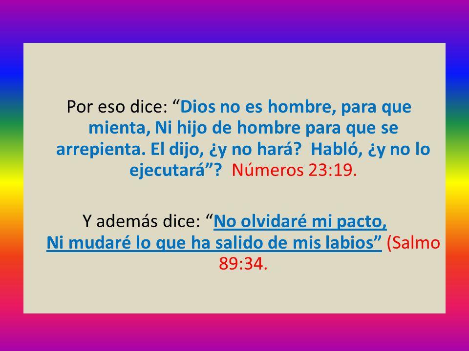 Por eso dice: Dios no es hombre, para que mienta, Ni hijo de hombre para que se arrepienta. El dijo, ¿y no hará? Habló, ¿y no lo ejecutará? Números 23