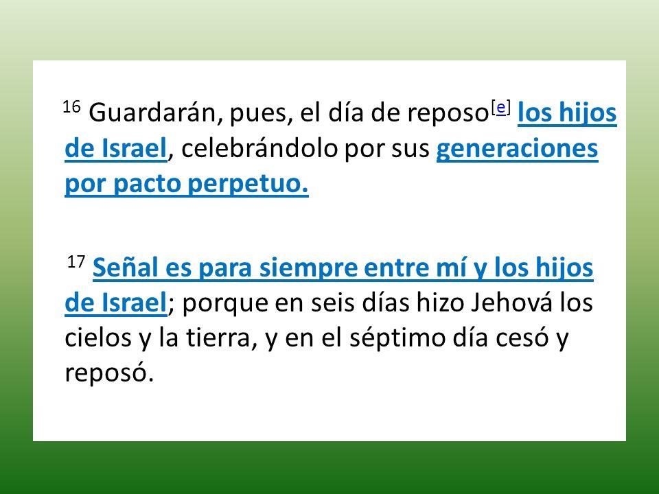16 Guardarán, pues, el día de reposo [e] los hijos de Israel, celebrándolo por sus generaciones por pacto perpetuo.e 17 Señal es para siempre entre mí