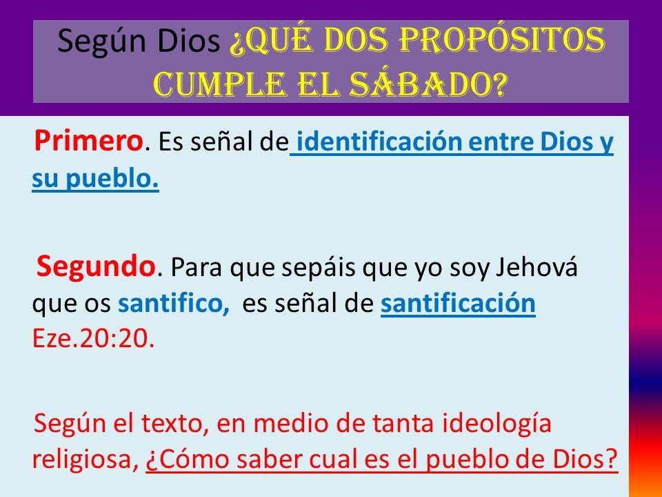 Según Dios ¿Qué dos propósitos cumple el sábado? Primero. Es señal de identificación entre Dios y su pueblo. Segundo. Para que sepáis que yo soy Jehov