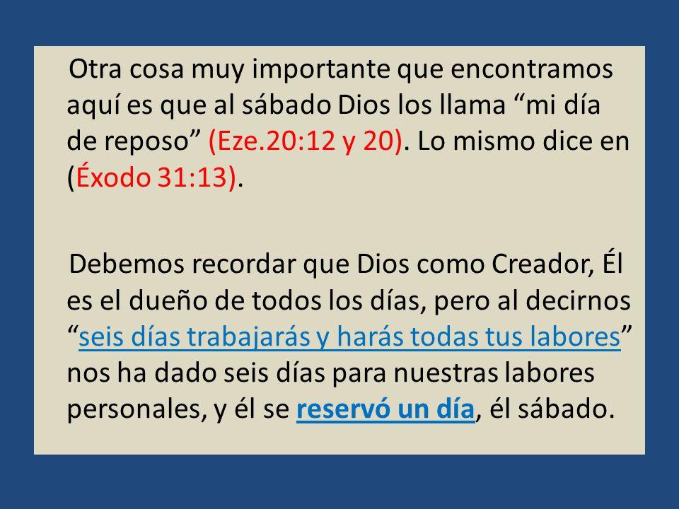 Otra cosa muy importante que encontramos aquí es que al sábado Dios los llama mi día de reposo (Eze.20:12 y 20). Lo mismo dice en (Éxodo 31:13). Debem