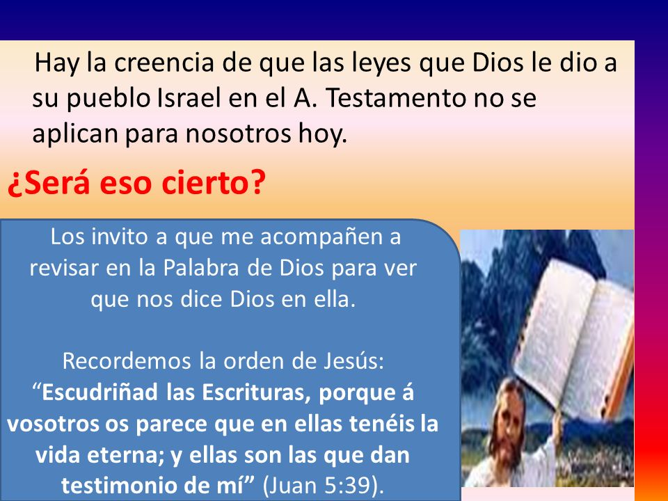 Hay la creencia de que las leyes que Dios le dio a su pueblo Israel en el A. Testamento no se aplican para nosotros hoy. ¿Será eso cierto? Los invito