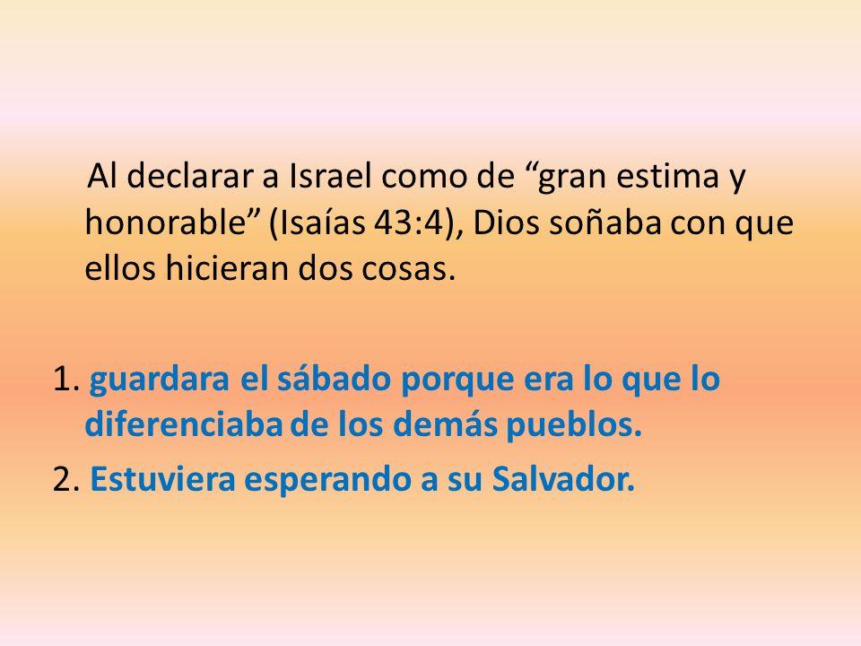 Al declarar a Israel como de gran estima y honorable (Isaías 43:4), Dios soñaba con que ellos hicieran dos cosas. 1. guardara el sábado porque era lo
