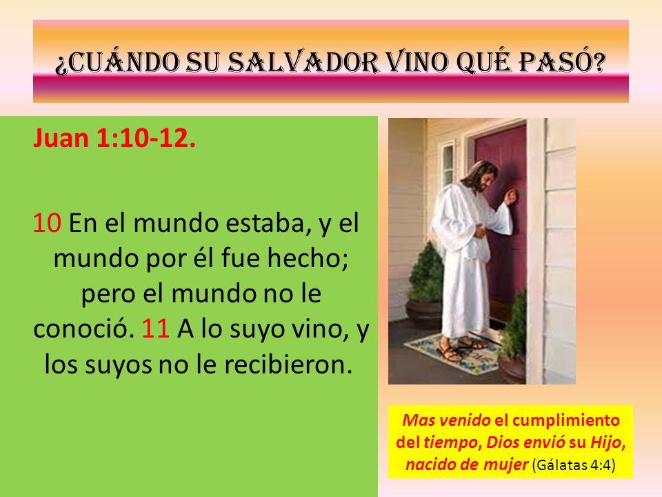 ¿Cuándo su salvador vino qué pasó? Juan 1:10-12. 10 En el mundo estaba, y el mundo por él fue hecho; pero el mundo no le conoció. 11 A lo suyo vino, y