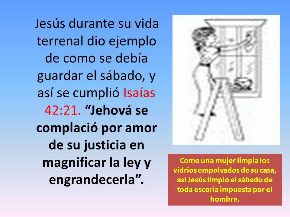 Jesús durante su vida terrenal dio ejemplo de como se debía guardar el sábado, y así se cumplió Isaías 42:21. Jehová se complació por amor de su justi