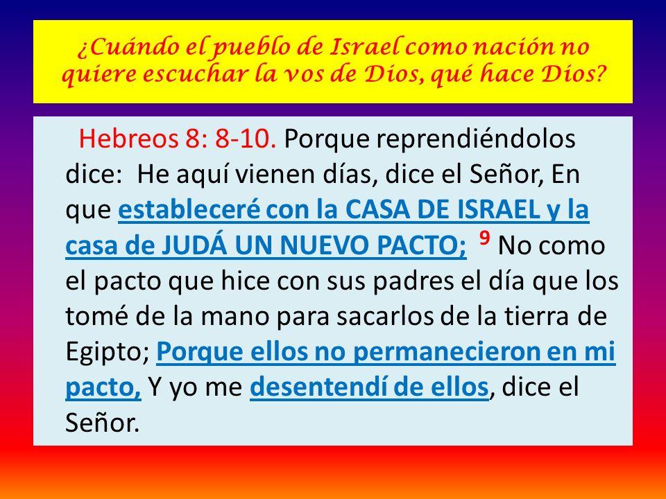 ¿Cuándo el pueblo de Israel como nación no quiere escuchar la vos de Dios, qué hace Dios? Hebreos 8: 8-10. Porque reprendiéndolos dice: He aquí vienen