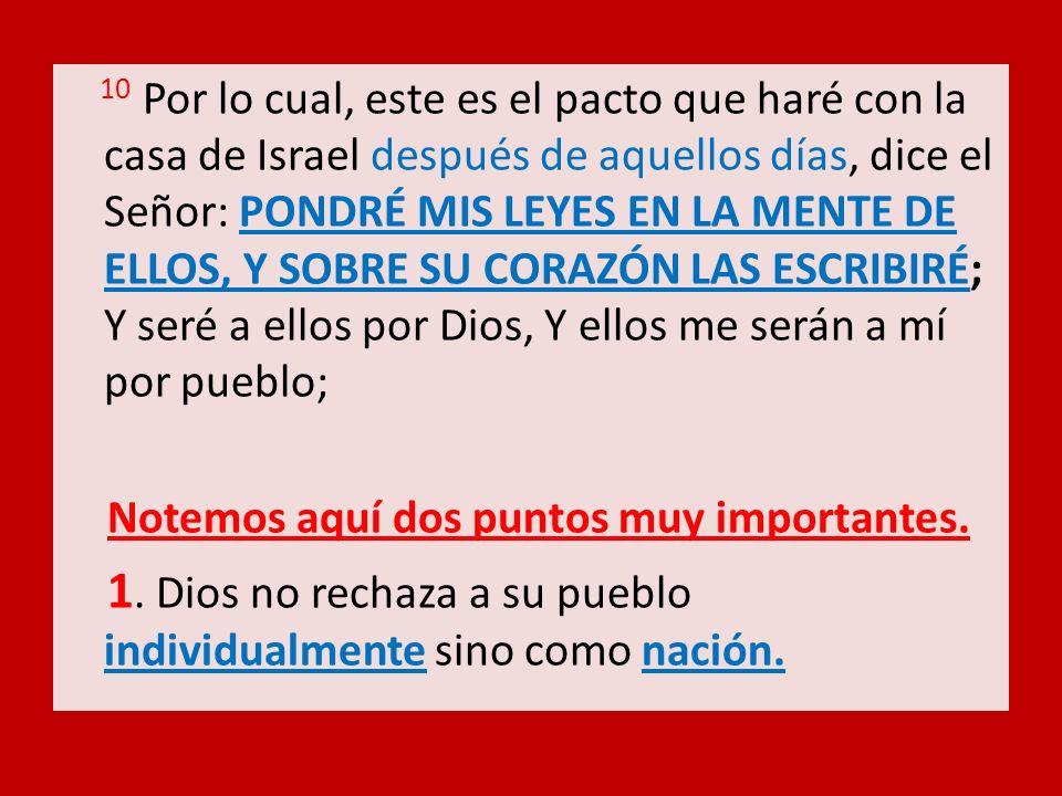 10 Por lo cual, este es el pacto que haré con la casa de Israel después de aquellos días, dice el Señor: PONDRÉ MIS LEYES EN LA MENTE DE ELLOS, Y SOBR